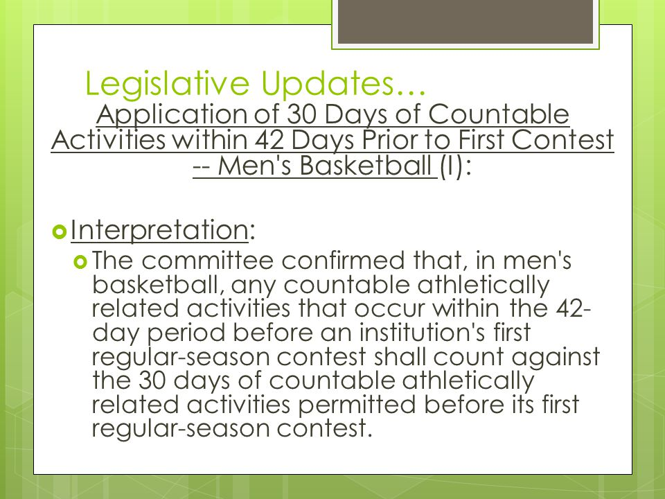 Legislative Updates… Application of 30 Days of Countable Activities within 42 Days Prior to First Contest -- Men s Basketball (I): Interpretation: The committee confirmed that, in men s basketball, any countable athletically related activities that occur within the 42- day period before an institution s first regular-season contest shall count against the 30 days of countable athletically related activities permitted before its first regular-season contest.
