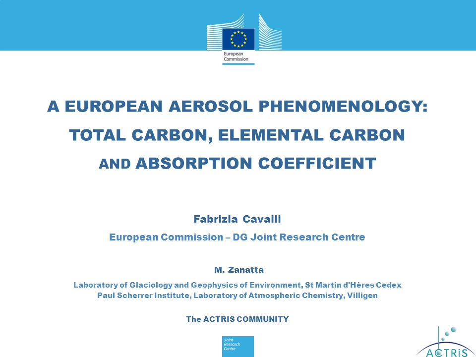 A EUROPEAN AEROSOL PHENOMENOLOGY: TOTAL CARBON, ELEMENTAL CARBON AND ABSORPTION COEFFICIENT Fabrizia Cavalli European Commission – DG Joint Research Centre M.