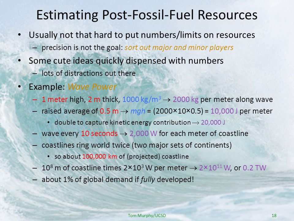 Estimating Post-Fossil-Fuel Resources Usually not that hard to put numbers/limits on resources – precision is not the goal: sort out major and minor players Some cute ideas quickly dispensed with numbers – lots of distractions out there Example: Wave Power – 1 meter high, 2 m thick, 1000 kg/m 3 2000 kg per meter along wave – raised average of 0.5 m mgh = (2000×10×0.5) = 10,000 J per meter double to capture kinetic energy contribution 20,000 J – wave every 10 seconds 2,000 W for each meter of coastline – coastlines ring world twice (two major sets of continents) so about 100,000 km of (projected) coastline – 10 8 m of coastline times 2×10 3 W per meter 2×10 11 W, or 0.2 TW – about 1% of global demand if fully developed.