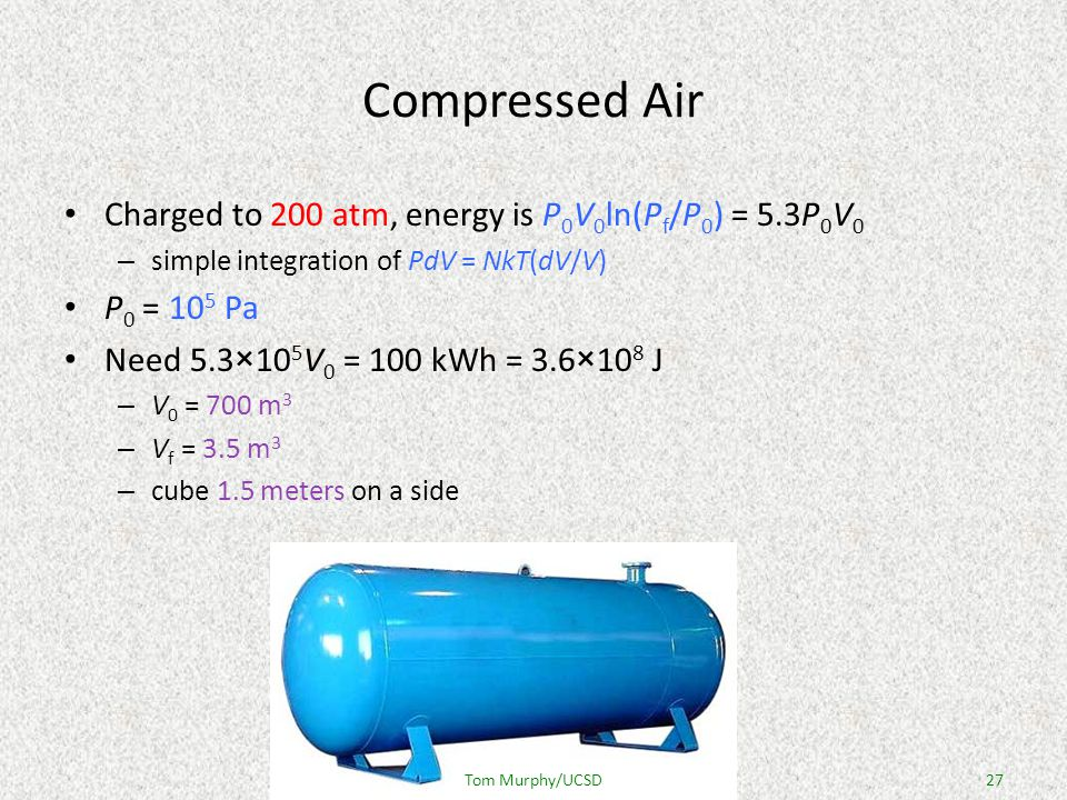 Compressed Air Charged to 200 atm, energy is P 0 V 0 ln(P f /P 0 ) = 5.3P 0 V 0 – simple integration of PdV = NkT(dV/V) P 0 = 10 5 Pa Need 5.3×10 5 V 0 = 100 kWh = 3.6×10 8 J – V 0 = 700 m 3 – V f = 3.5 m 3 – cube 1.5 meters on a side 27Tom Murphy/UCSD