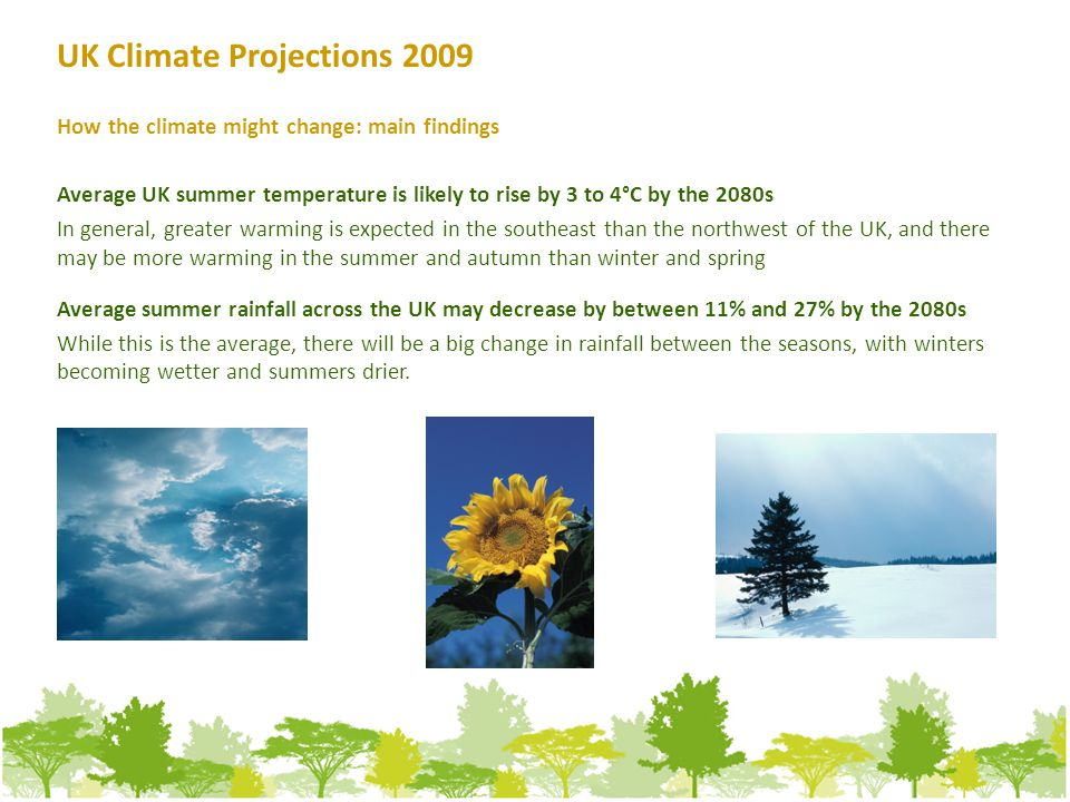 How the climate might change: main findings Average UK summer temperature is likely to rise by 3 to 4°C by the 2080s In general, greater warming is expected in the southeast than the northwest of the UK, and there may be more warming in the summer and autumn than winter and spring Average summer rainfall across the UK may decrease by between 11% and 27% by the 2080s While this is the average, there will be a big change in rainfall between the seasons, with winters becoming wetter and summers drier.
