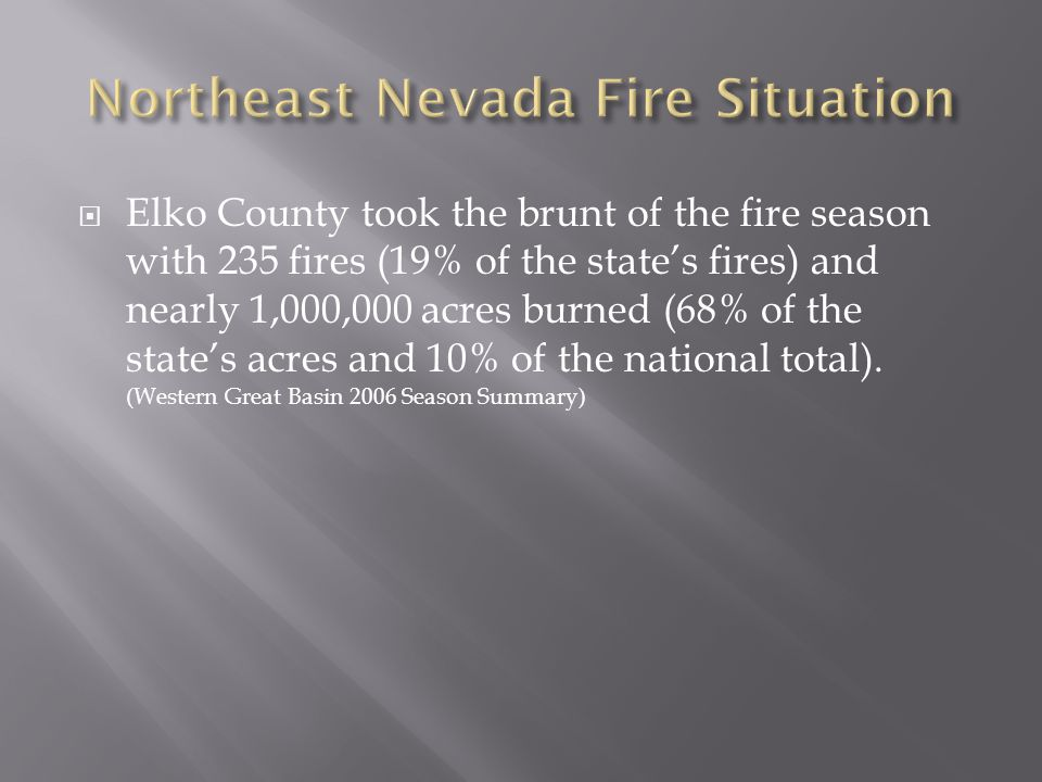 Elko County took the brunt of the fire season with 235 fires (19% of the states fires) and nearly 1,000,000 acres burned (68% of the states acres and 10% of the national total).
