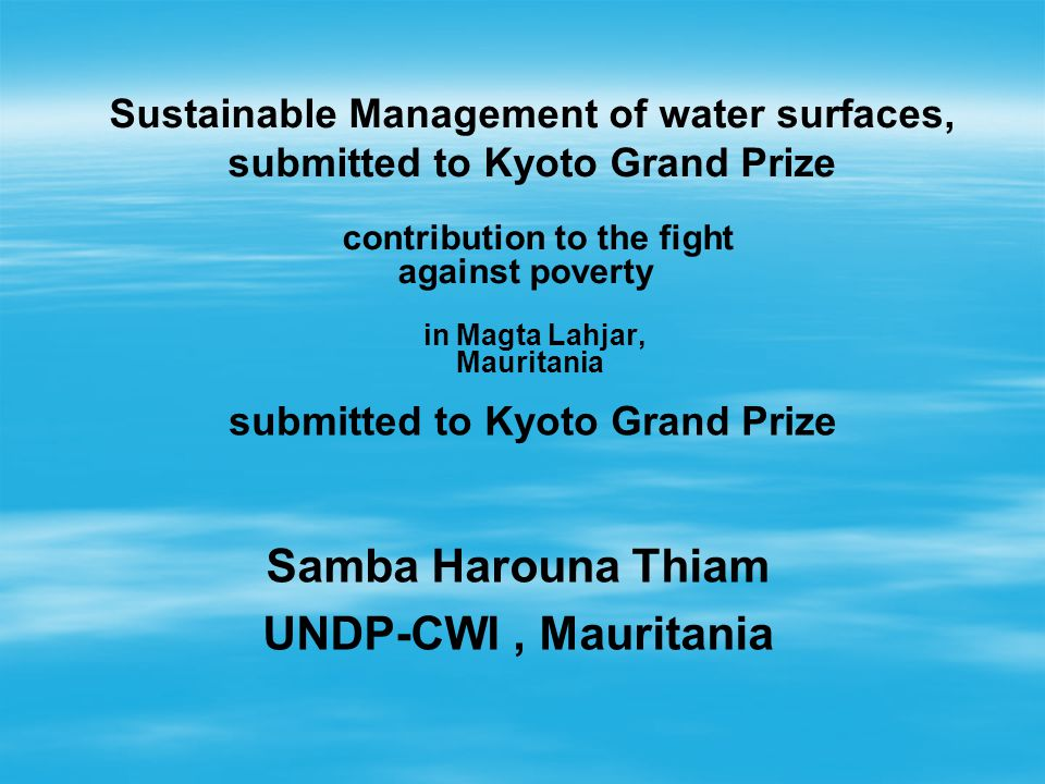 in Magta Lahjar, Mauritania Sustainable Management of water surfaces, submitted to Kyoto Grand Prize contribution to the fight against poverty submitted to Kyoto Grand Prize Samba Harouna Thiam UNDP-CWI, Mauritania