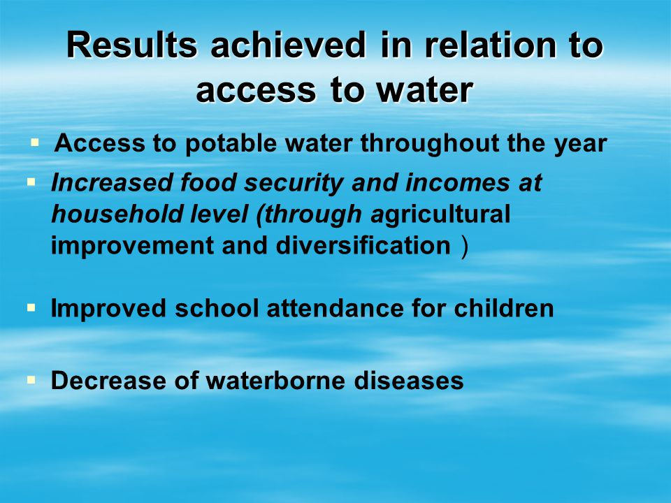 Results achieved in relation to access to water Access to potable water throughout the year Increased food security and incomes at household level (th