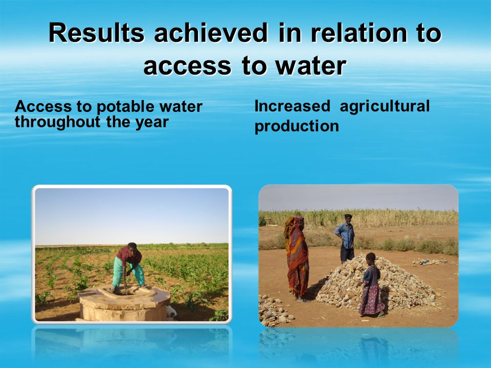Results achieved in relation to access to water Access to potable water throughout the year Increased agricultural production