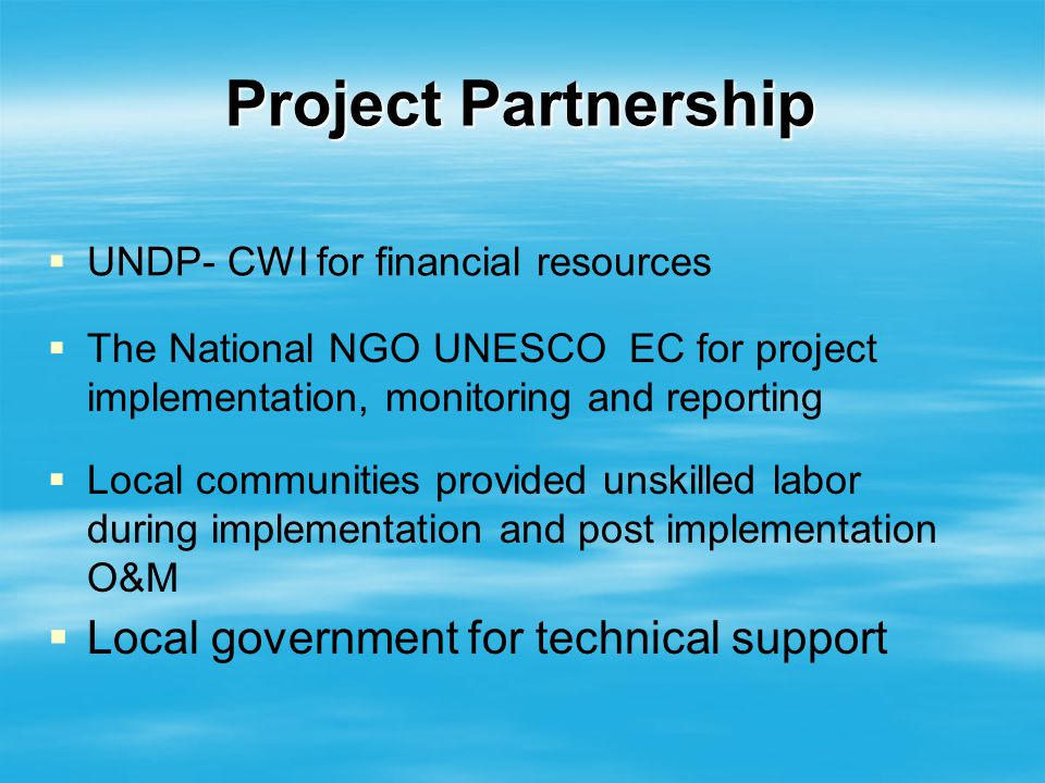 Project Partnership UNDP- CWI for financial resources The National NGO UNESCO EC for project implementation, monitoring and reporting Local communities provided unskilled labor during implementation and post implementation O&M Local government for technical support