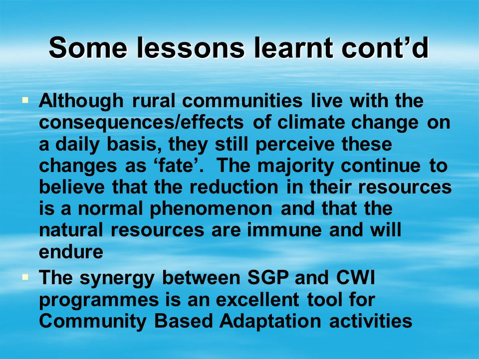 Some lessons learnt contd Although rural communities live with the consequences/effects of climate change on a daily basis, they still perceive these changes as fate.