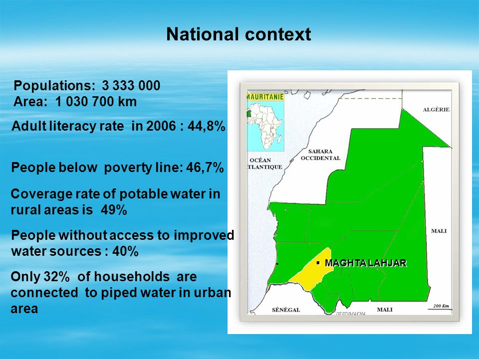 National context MAGHTA LAHJAR MAGHTA LAHJAR Populations: 3 333 000 Area: 1 030 700 km Adult literacy rate in 2006 : 44,8% People below poverty line: 46,7% Coverage rate of potable water in rural areas is 49% People without access to improved water sources : 40% Only 32% of households are connected to piped water in urban area