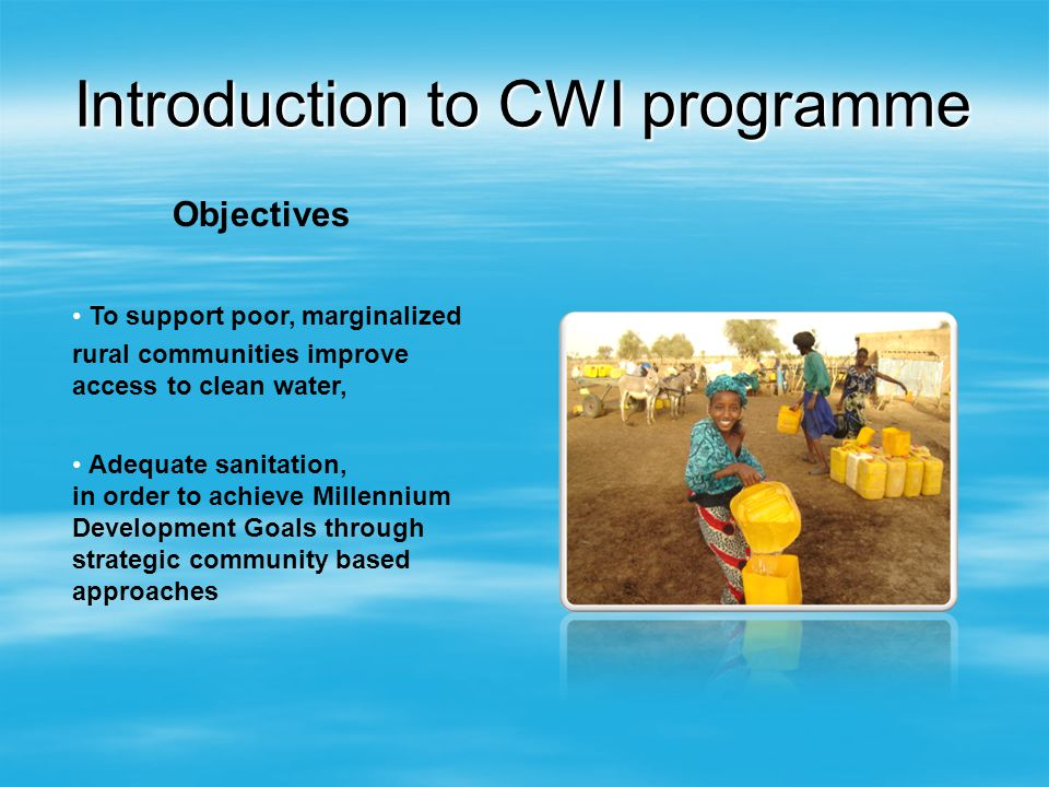 Introduction to CWI programme Objectives To support poor, marginalized rural communities improve access to clean water, Adequate sanitation, in order