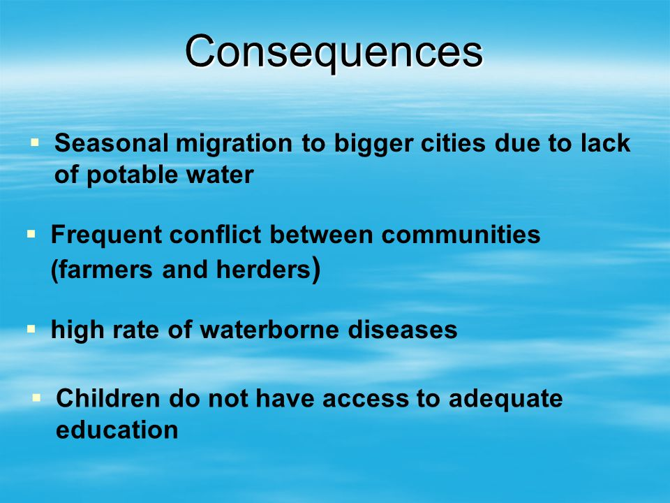 Consequences Seasonal migration to bigger cities due to lack of potable water Frequent conflict between communities (farmers and herders ) high rate of waterborne diseases Children do not have access to adequate education