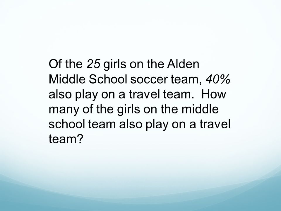 Of the 25 girls on the Alden Middle School soccer team, 40% also play on a travel team. How many of the girls on the middle school team also play on a