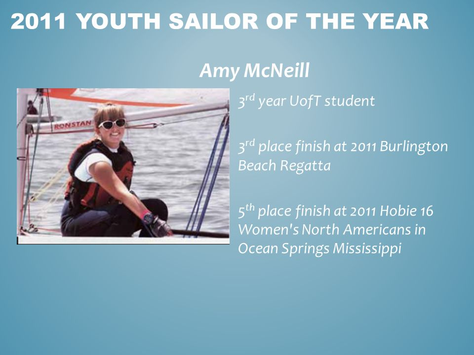 Amy McNeill 2011 YOUTH SAILOR OF THE YEAR 3 rd year UofT student 3 rd place finish at 2011 Burlington Beach Regatta 5 th place finish at 2011 Hobie 16