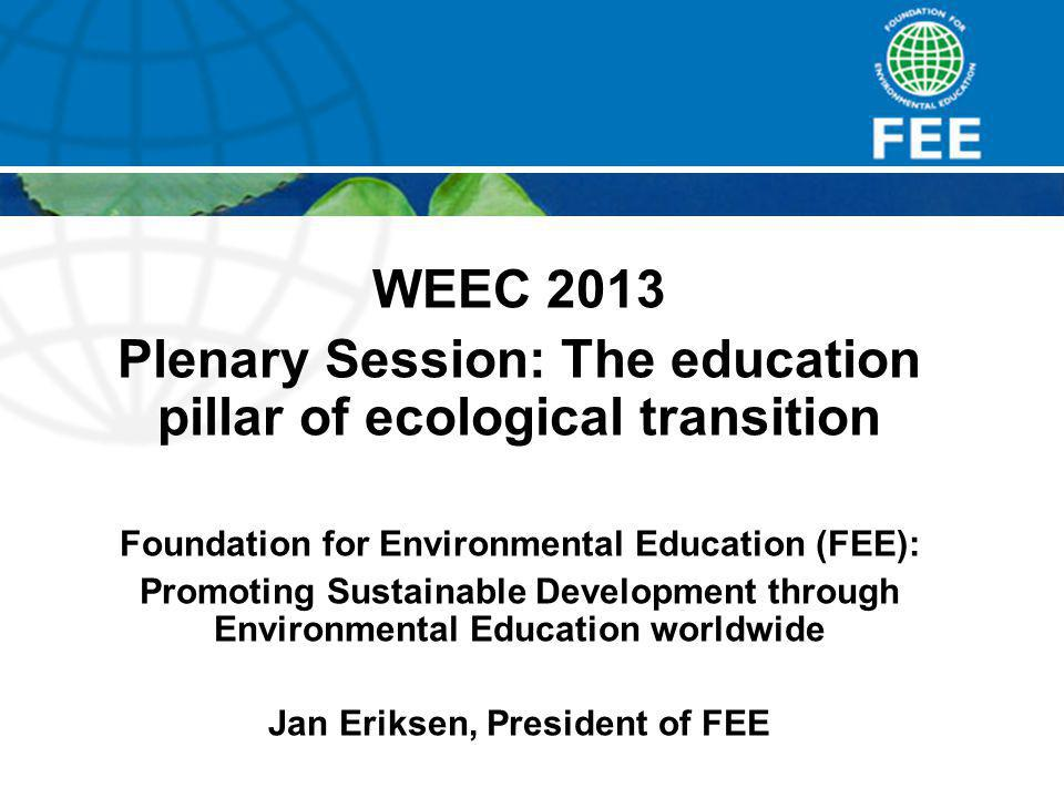 WEEC 2013 Plenary Session: The education pillar of ecological transition Foundation for Environmental Education (FEE): Promoting Sustainable Development through Environmental Education worldwide Jan Eriksen, President of FEE