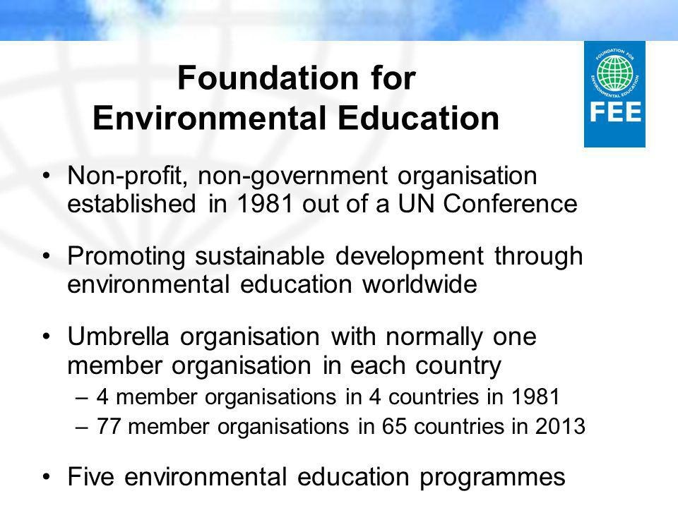 Foundation for Environmental Education Non-profit, non-government organisation established in 1981 out of a UN Conference Promoting sustainable development through environmental education worldwide Umbrella organisation with normally one member organisation in each country –4 member organisations in 4 countries in 1981 –77 member organisations in 65 countries in 2013 Five environmental education programmes