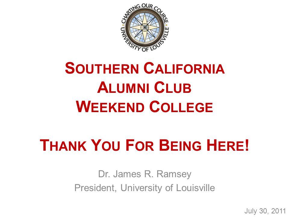 S OUTHERN C ALIFORNIA A LUMNI C LUB W EEKEND C OLLEGE T HANK Y OU F OR B EING H ERE ! Dr. James R. Ramsey President, University of Louisville July 30,