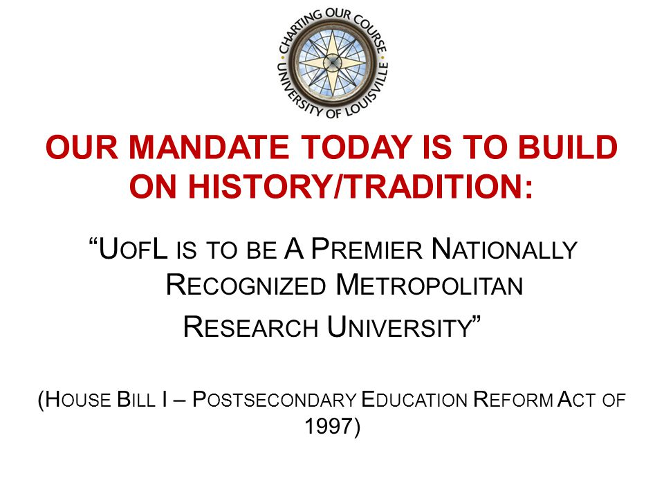 OUR MANDATE TODAY IS TO BUILD ON HISTORY/TRADITION: U OF L IS TO BE A P REMIER N ATIONALLY R ECOGNIZED M ETROPOLITAN R ESEARCH U NIVERSITY (H OUSE B ILL I – P OSTSECONDARY E DUCATION R EFORM A CT OF 1997)