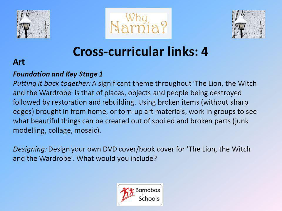 Cross-curricular links: 4 Art Foundation and Key Stage 1 Putting it back together: A significant theme throughout The Lion, the Witch and the Wardrobe is that of places, objects and people being destroyed followed by restoration and rebuilding.