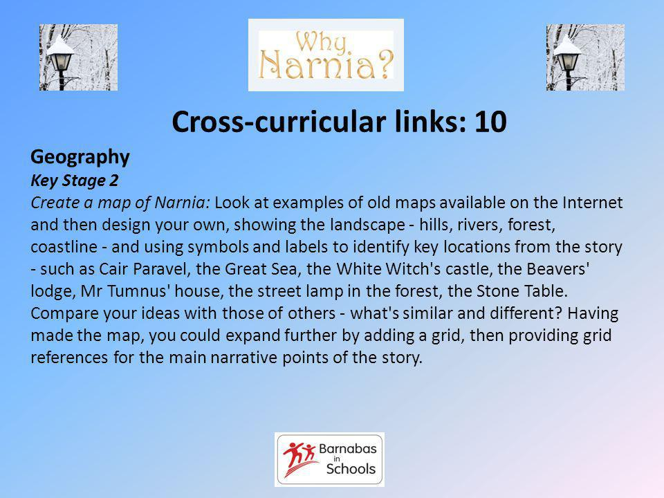 Cross-curricular links: 10 Geography Key Stage 2 Create a map of Narnia: Look at examples of old maps available on the Internet and then design your own, showing the landscape - hills, rivers, forest, coastline - and using symbols and labels to identify key locations from the story - such as Cair Paravel, the Great Sea, the White Witch s castle, the Beavers lodge, Mr Tumnus house, the street lamp in the forest, the Stone Table.