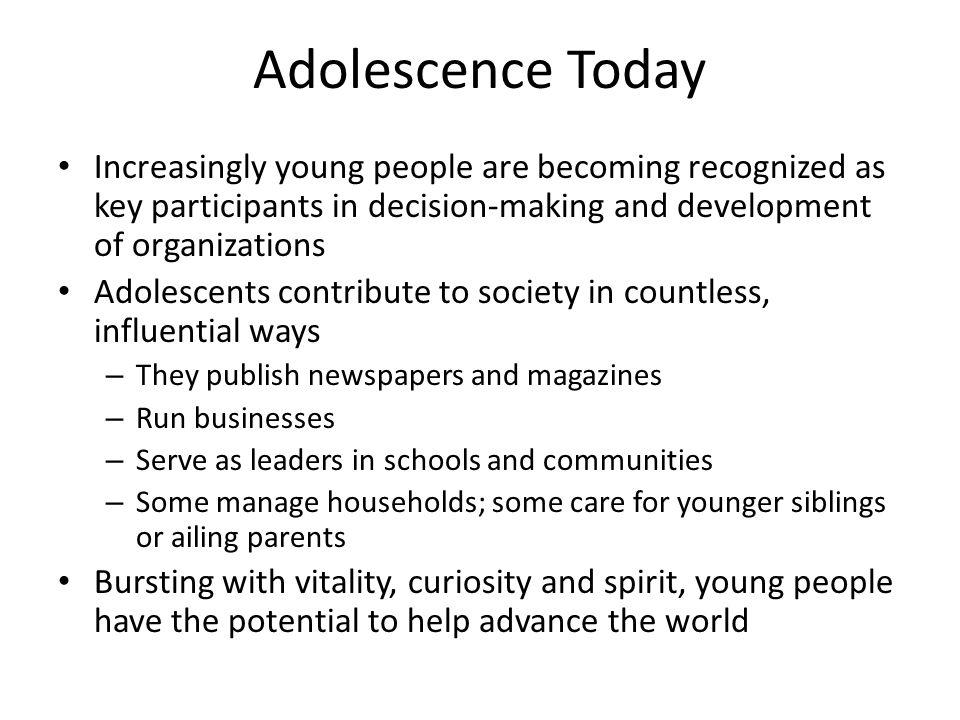 Adolescence Today Increasingly young people are becoming recognized as key participants in decision-making and development of organizations Adolescent