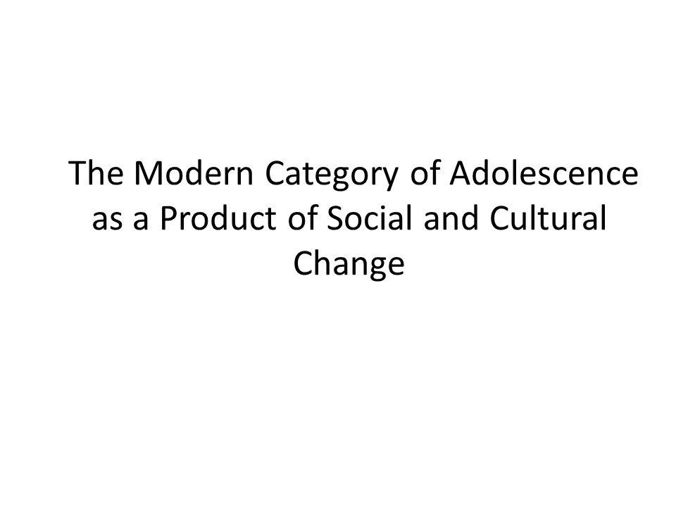 The Modern Category of Adolescence as a Product of Social and Cultural Change