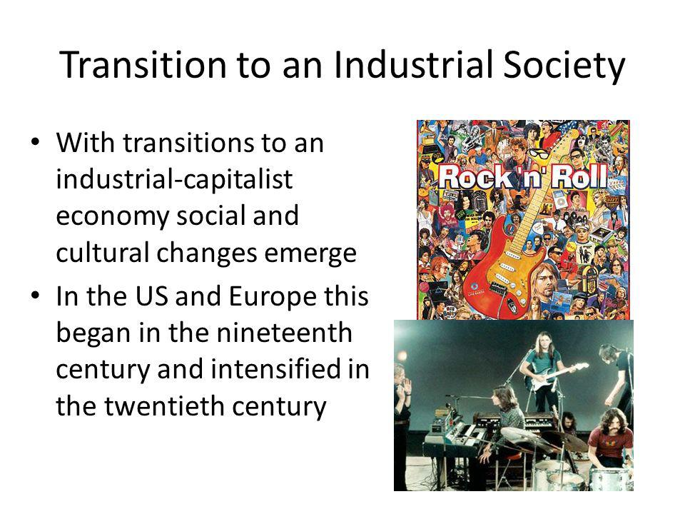 Transition to an Industrial Society With transitions to an industrial-capitalist economy social and cultural changes emerge In the US and Europe this