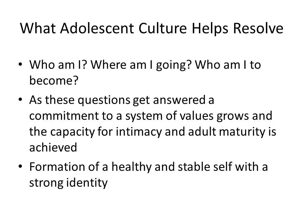 What Adolescent Culture Helps Resolve Who am I? Where am I going? Who am I to become? As these questions get answered a commitment to a system of valu