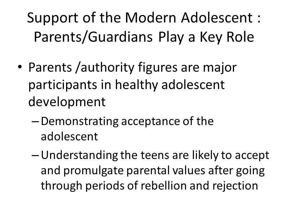Support of the Modern Adolescent : Parents/Guardians Play a Key Role Parents /authority figures are major participants in healthy adolescent developme