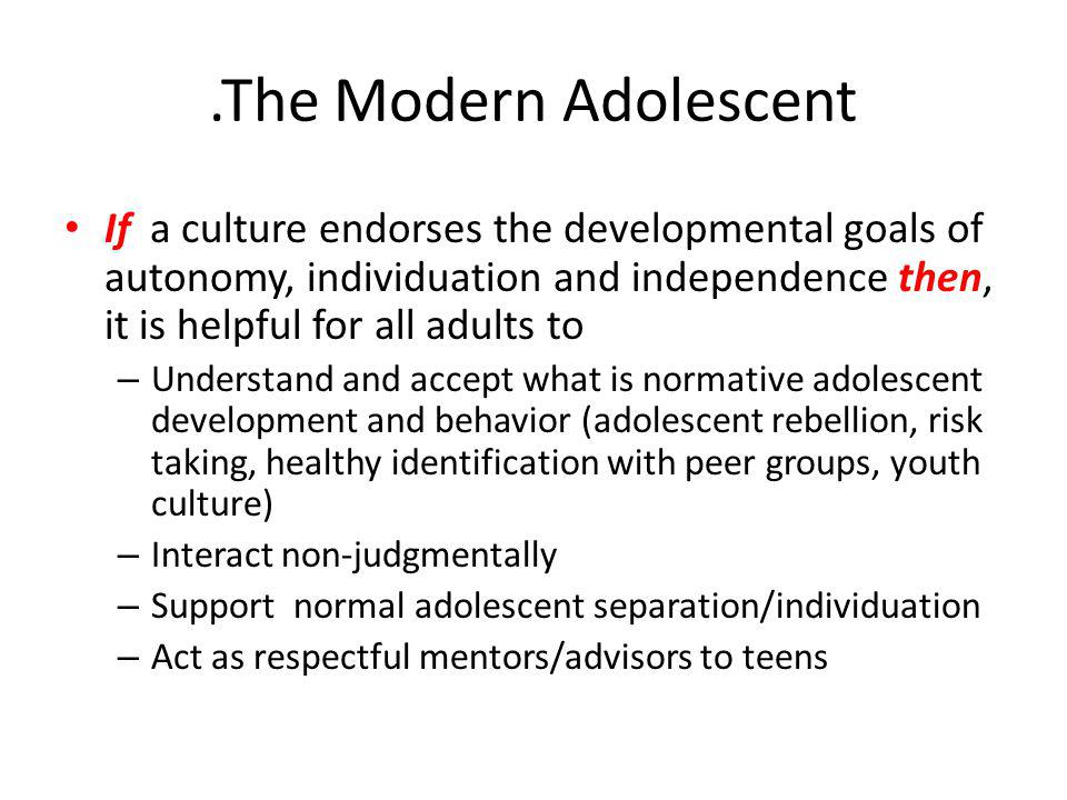 .The Modern Adolescent If a culture endorses the developmental goals of autonomy, individuation and independence then, it is helpful for all adults to