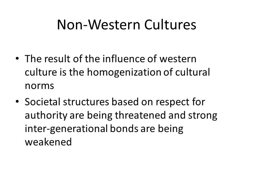 Non-Western Cultures The result of the influence of western culture is the homogenization of cultural norms Societal structures based on respect for a