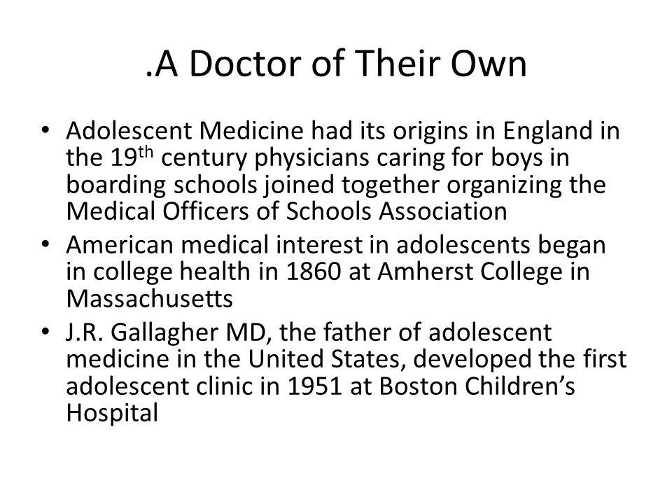 .A Doctor of Their Own Adolescent Medicine had its origins in England in the 19 th century physicians caring for boys in boarding schools joined toget