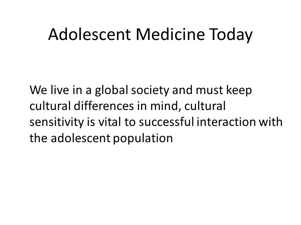 Adolescent Medicine Today We live in a global society and must keep cultural differences in mind, cultural sensitivity is vital to successful interact