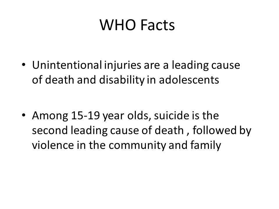 WHO Facts Unintentional injuries are a leading cause of death and disability in adolescents Among 15-19 year olds, suicide is the second leading cause