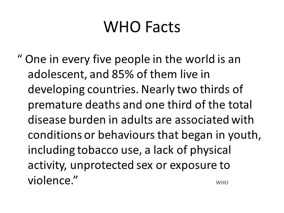 WHO Facts One in every five people in the world is an adolescent, and 85% of them live in developing countries. Nearly two thirds of premature deaths