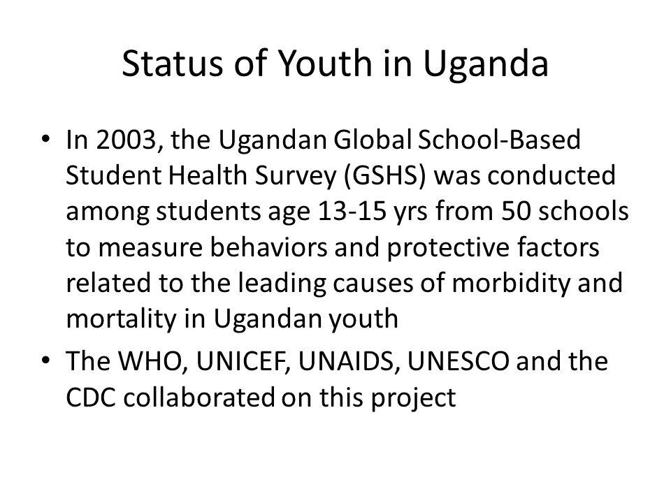 Status of Youth in Uganda In 2003, the Ugandan Global School-Based Student Health Survey (GSHS) was conducted among students age 13-15 yrs from 50 sch