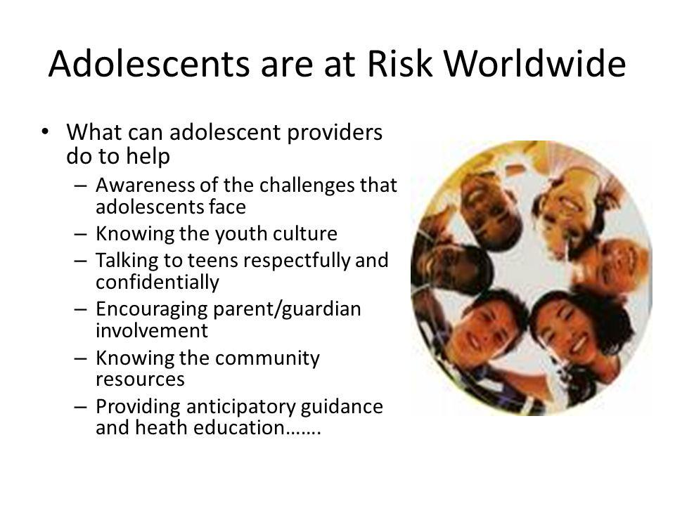 Adolescents are at Risk Worldwide What can adolescent providers do to help – Awareness of the challenges that adolescents face – Knowing the youth cul