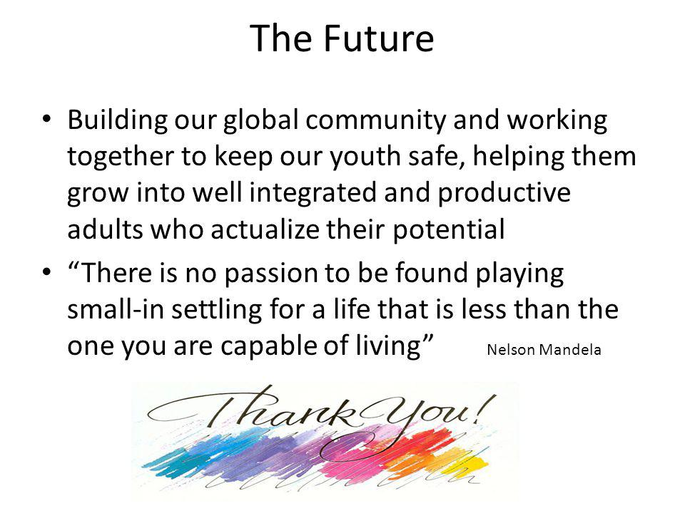 The Future Building our global community and working together to keep our youth safe, helping them grow into well integrated and productive adults who