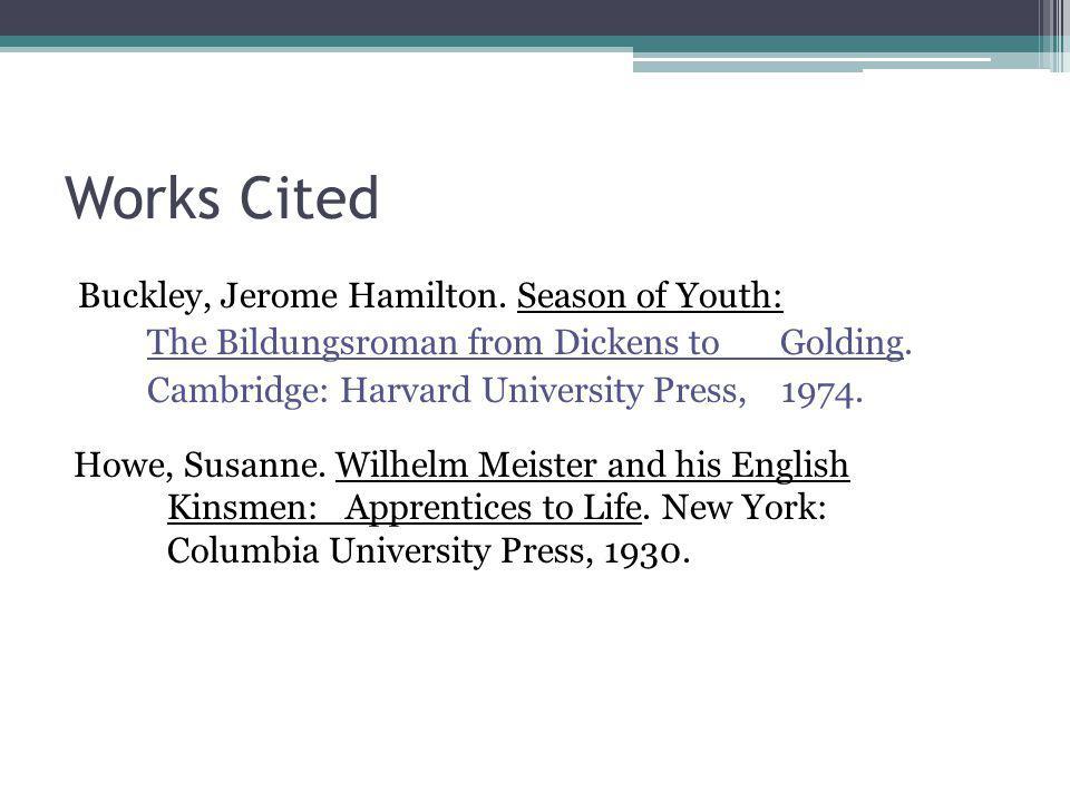 Works Cited Buckley, Jerome Hamilton. Season of Youth: The Bildungsroman from Dickens to Golding. Cambridge: Harvard University Press, 1974. Howe, Sus