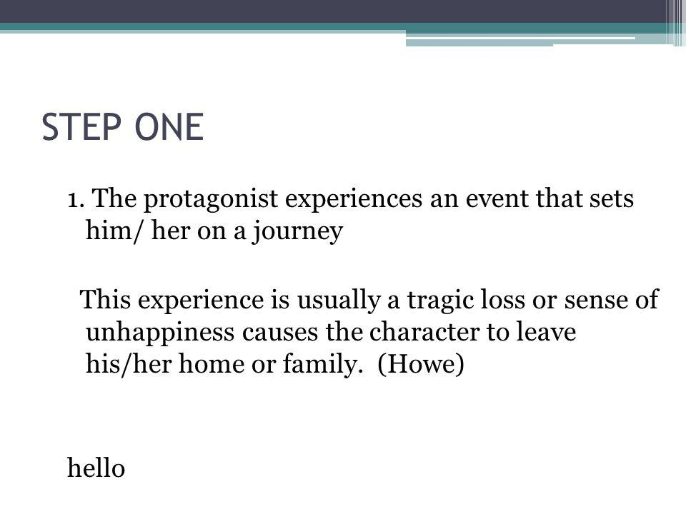 STEP ONE 1. The protagonist experiences an event that sets him/ her on a journey This experience is usually a tragic loss or sense of unhappiness caus