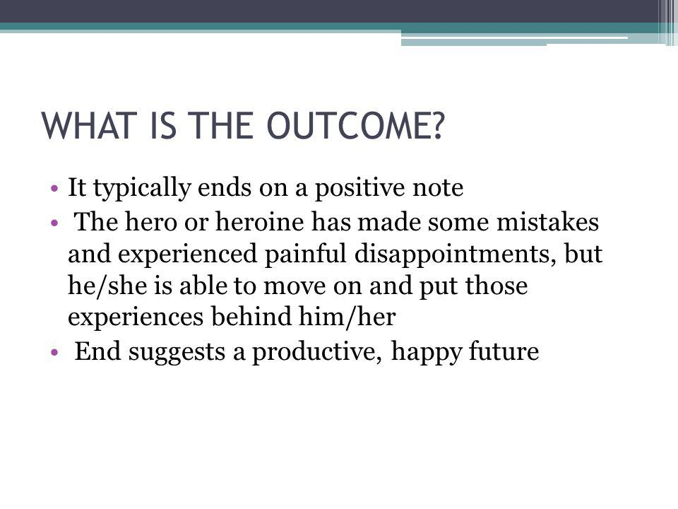 WHAT IS THE OUTCOME? It typically ends on a positive note The hero or heroine has made some mistakes and experienced painful disappointments, but he/s