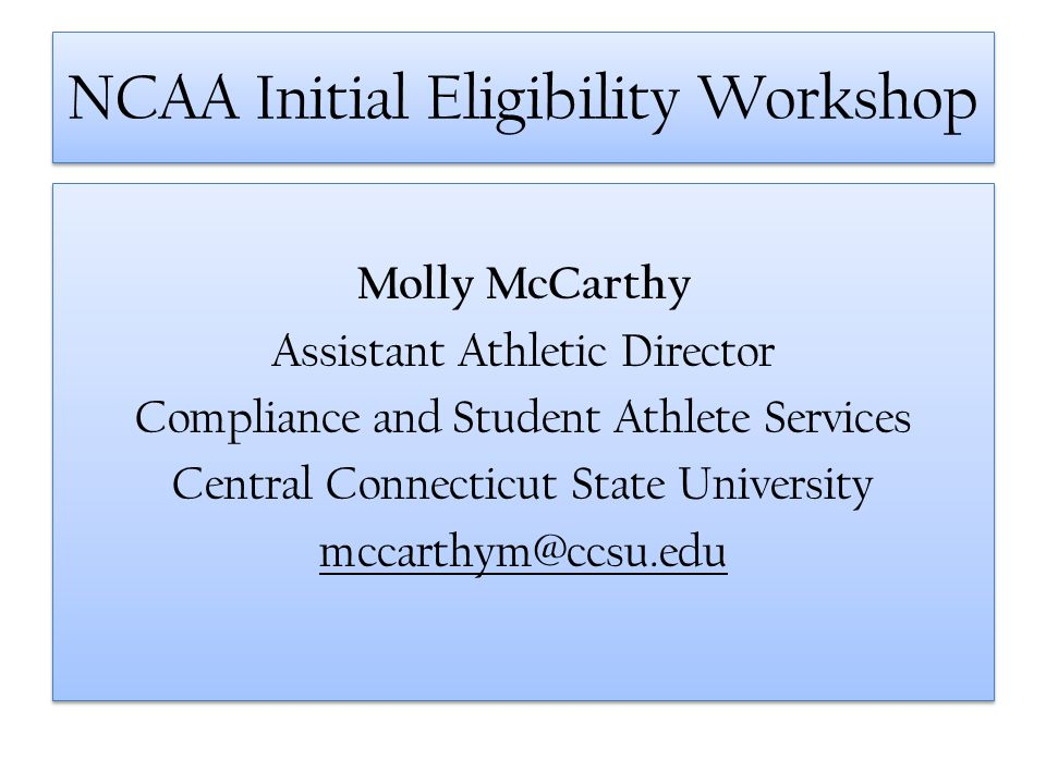 NCAA Initial Eligibility Workshop Molly McCarthy Assistant Athletic Director Compliance and Student Athlete Services Central Connecticut State Univers