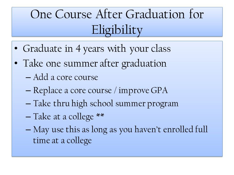 One Course After Graduation for Eligibility Graduate in 4 years with your class Take one summer after graduation – Add a core course – Replace a core
