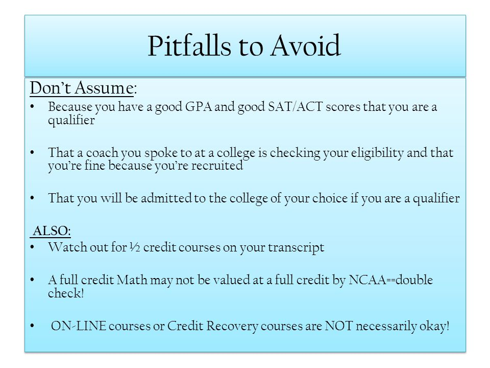 Pitfalls to Avoid Dont Assume: Because you have a good GPA and good SAT/ACT scores that you are a qualifier That a coach you spoke to at a college is