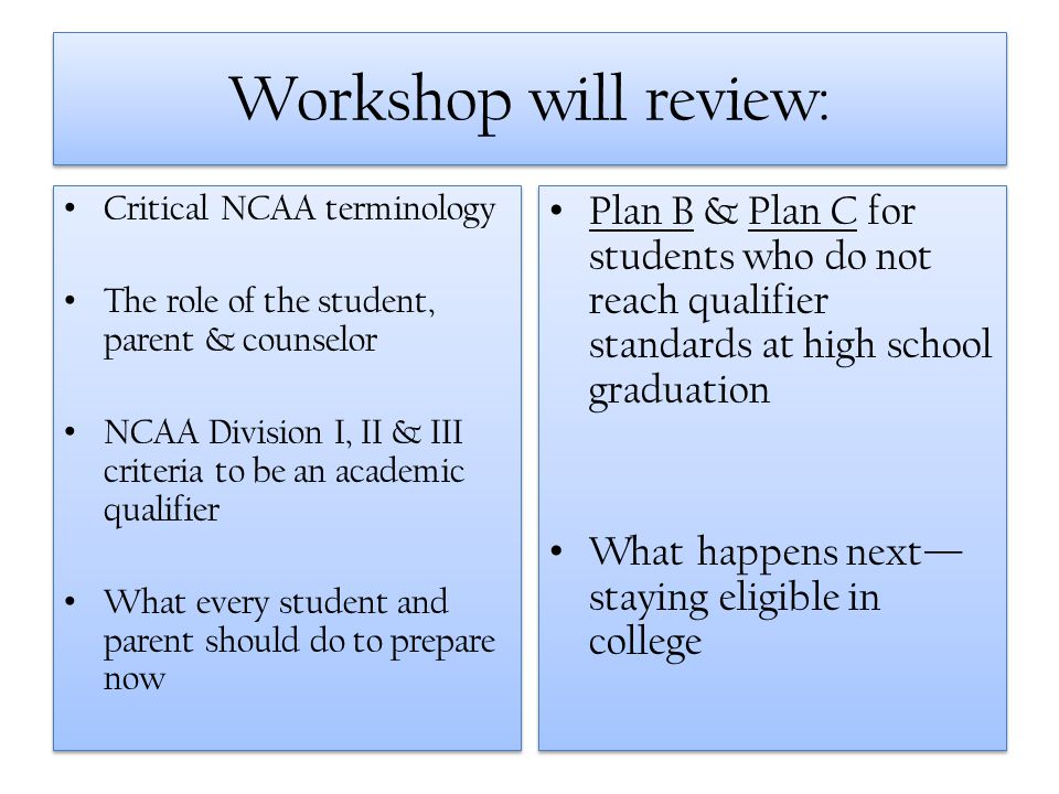 Workshop will review: Critical NCAA terminology The role of the student, parent & counselor NCAA Division I, II & III criteria to be an academic quali