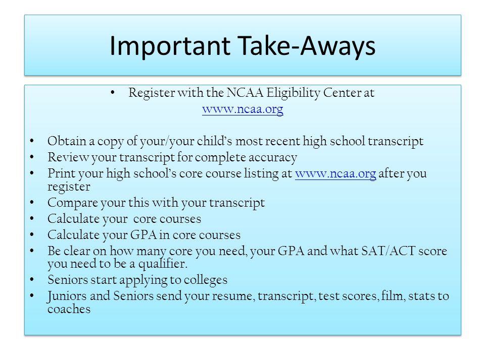 Important Take-Aways Register with the NCAA Eligibility Center at www.ncaa.org Obtain a copy of your/your childs most recent high school transcript Re