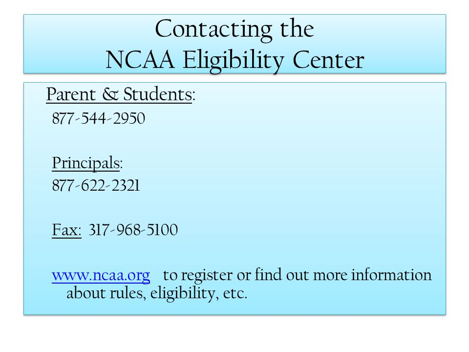 Contacting the NCAA Eligibility Center Parent & Students: 877-544-2950 Principals: 877-622-2321 Fax: 317-968-5100 www.ncaa.orgwww.ncaa.org to register