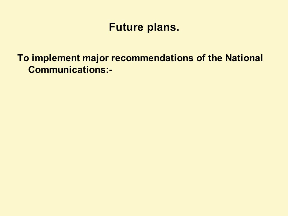Future plans. To implement major recommendations of the National Communications:-