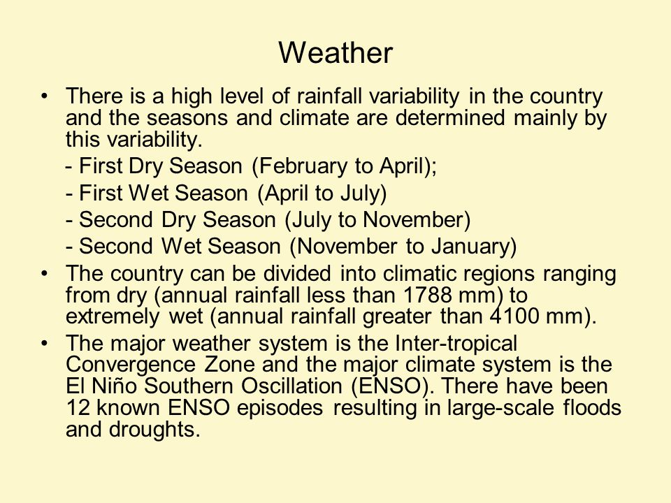 Weather There is a high level of rainfall variability in the country and the seasons and climate are determined mainly by this variability. - First Dr