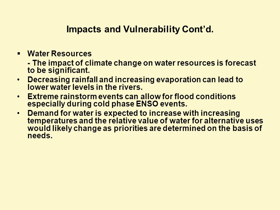 Impacts and Vulnerability Contd. Water Resources - The impact of climate change on water resources is forecast to be significant. Decreasing rainfall