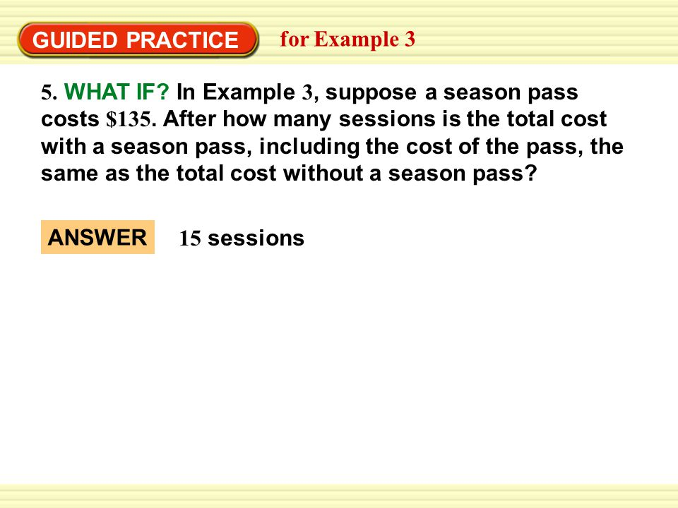 GUIDED PRACTICE for Example 3 5. WHAT IF? In Example 3, suppose a season pass costs $135. After how many sessions is the total cost with a season pass