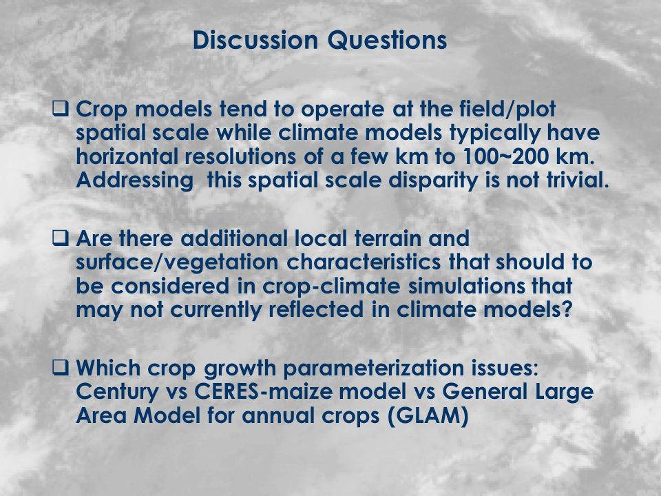 Discussion Questions Crop models tend to operate at the field/plot spatial scale while climate models typically have horizontal resolutions of a few km to 100~200 km.